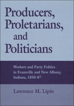 Producers, Proletarians, And Politicians: Workers And Party Politics In Evansville And New Albany, Indiana, 1850-87