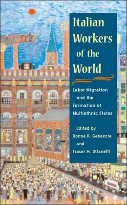 Italian Workers of the World: Labor Migration and the Formation of Multiethnic States