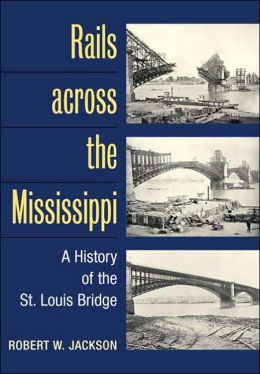 Rails Across the Mississippi: A History of the St. Louis Bridge