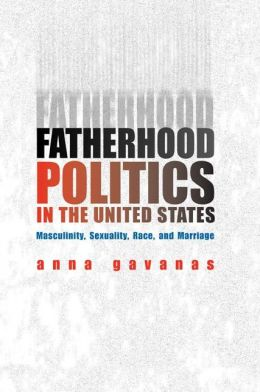 Fatherhood Politics in the United States: Masculinity, Sexuality, Race and Marriage
