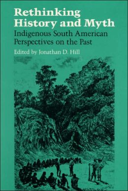 Rethinking History and Myth: Indigenous South American Perspectives on the Past