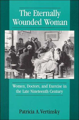 The Eternally Wounded Woman: Women, Doctors, and Exercise in the Late Nineteenth Century