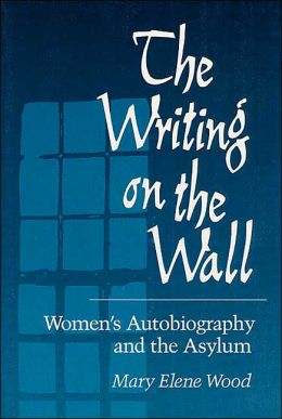The Writing on the Wall: Women's Autobiography and the Asylum