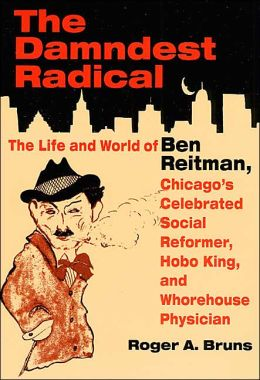 The Damndest Radical: The Life and World of Ben Reitman, Chicago's Celebrated Social Reformer, Hobo King, and Whorehouse Physician
