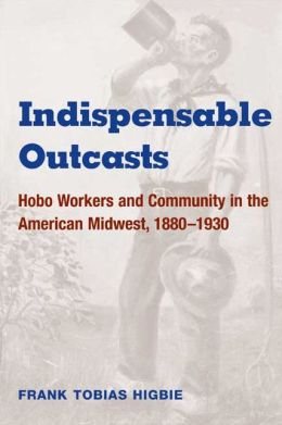 Indispensable Outcasts: Hobo Workers and Community in the American Midwest, 1880-1930