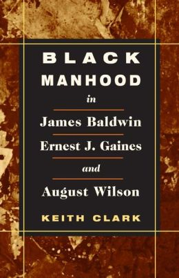 Black Manhood in James Baldwin, Ernest J. Gaines, and August Wilson