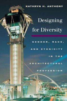 Designing for Diversity: Gender, Race,a nd Ethnicity in the Architectural Profession