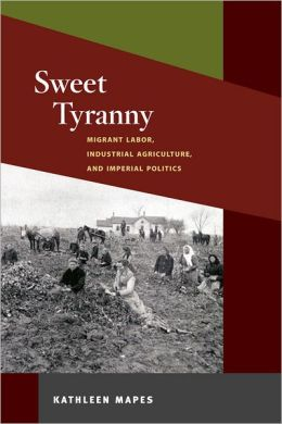 Sweet Tyranny: Migrant Labor, Industrial Agriculture, and Imperial Politics