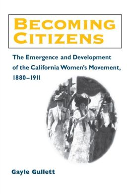 Becoming Citizens: The Emergence and Development of the California Women's Movement, 1880-1911