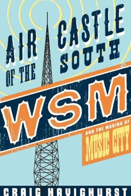 Air Castle of the South: WSM and the Making of Music City