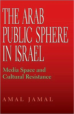 The Arab Public Sphere in Israel: Media Space and Cultural Resistance
