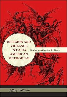 Religion and Violence in Early American Methodism: Taking the Kingdom by Force