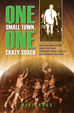 One Small Town, One Crazy Coach: The Ireland Spuds and the 1963 Indiana High School Basketball Season
