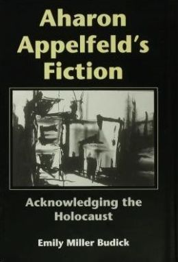 Aharon Appelfeld's Fiction: Acknowledging the Holocaust