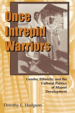 Once Intrepid Warriors: Gender, Ethnicity and the Cultural Politics of Maasai Development