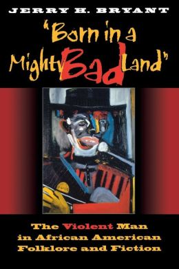 Born in a Mighty Bad Land: The Violent Man in African American Folklore and Fiction