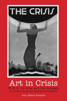 Art in Crisis: W. E. B. Du Bois and the Struggle for African American Identity and Memory