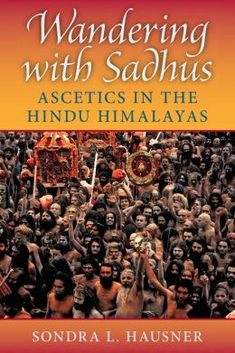 Wandering with Sadhus: Ascetics in the Hindu Himalayas