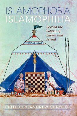 Islamophobia/Islamophilia: Beyond the Politics of Enemy and Friend