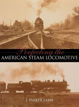 Perfecting the American Steam Locomotive (Railroads Past and Present Series)