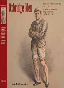 Oxbridge Men: British Masculinity and the Undergraduate Experience, 1850-1920
