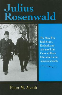 Julius Rosenwald: The Man Who Built Sears, Roebuck and Advanced the Cause of Black Education in the American South