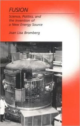Fusion: Science, Politics, and the Invention of a New Energy Source