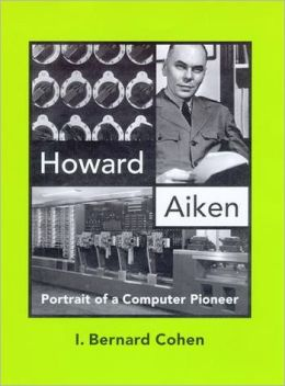Howard Aiken: Portrait of a Computer Pioneer