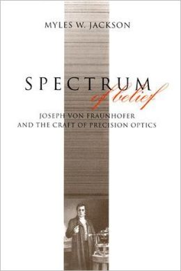 Spectrum of Belief: Joseph von Fraunhofer and the Craft of Precision Optics