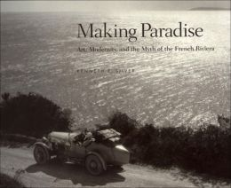 Making Paradise: Art, Modernity, and the Myth of the French Riviera