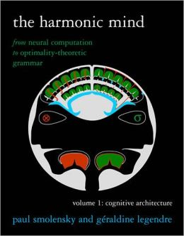 The Harmonic Mind: From Neural Computation to Optimality-Theoretic Grammar, Volume I: Cognitive Architecture
