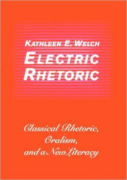Electric Rhetoric: Classical Rhetoric, Oralism, and a New Literacy