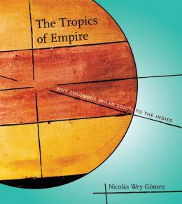 The Tropics of Empire: Why Columbus Sailed South to the Indies