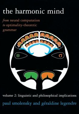 The Harmonic Mind: From Neural Computation to Optimality-Theoretic Grammar Volume II: Linguistic andPhilosophical Implications