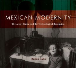 Mexican Modernity: The Avant-Garde and the Technological Revolution