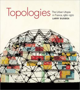 Topologies: The Urban Utopia in France, 1960--1970