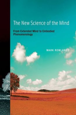 The New Science of the Mind: From Extended Mind to Embodied Phenomenology