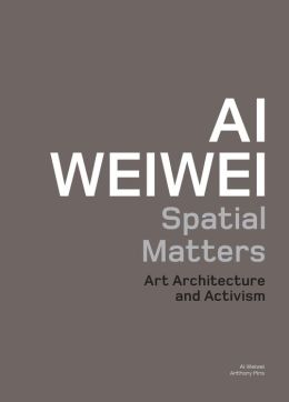 Ai Weiwei: Spatial Matters: Art Architecture and Activism