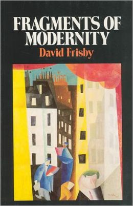 Fragments of Modernity: Theories of Modernity in the Work of Simmel, Kracauer, and Benjamin