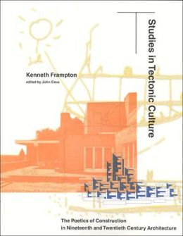 Studies in Tectonic Culture: The Poetics of Construction in Nineteenth and Twentieth CenturyArchitecture