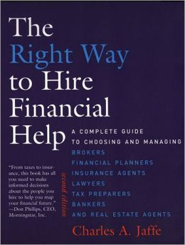 The Right Way to Hire Financial Help: A Complete Guide to Choosing and Managing Brokers, Financial Planners, InsuranceAgents, Lawyers, Tax Preparers, Bankers, and Real Estate Agents