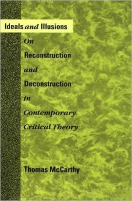 Ideals and Illusions: On Reconstruction and Deconstruction in Contemporary Critical Theory