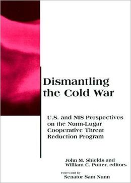 Dismantling the Cold War: U. S. and NIS Perspectives on the Nunn-Lugar Cooperative Threat Reduction Program