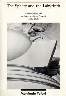 The Sphere and the Labyrinth: Avant-Gardes and Architecture from Piranesi to the 1970s