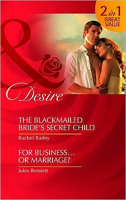 The Blackmailed Bride's Secret Child. Rachel Bailey. for Business-- Or Marriage?