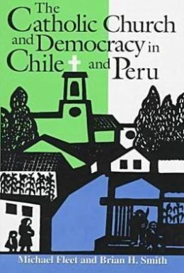 The Catholic Church and Democracy in Chile and Peru (Helen Kellogg Institute for International Studies Series)