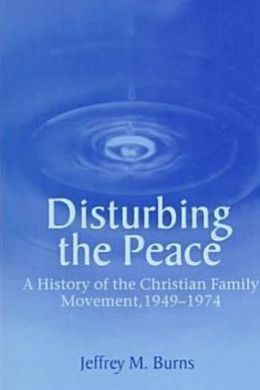 Disturbing the Peace: A History of the Christian Family Movement, 1949-1974