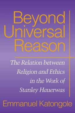 Beyond Universal Reason: The Relation Between Religion and Ethics in the Work of Stanley Hauerwas