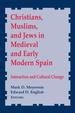 Christians, Muslims and Jews in Medieval and Early Modern Spain: Interaction and Cultural Change
