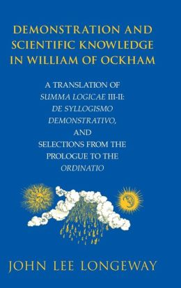 Demonstration and Scientific Knowledge in William of Ockham: A Translation of Summa Logicae III-II: De Syllogismo Demonstrativo, and Selections from the Prologue to the Ordinatio